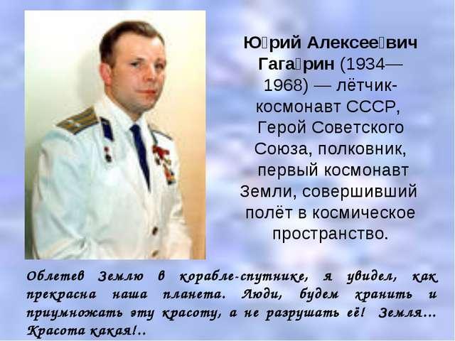 Ю́рий Алексее́вич Гага́рин (1934—1968)— лётчик-космонавт СССР, Герой Советск...