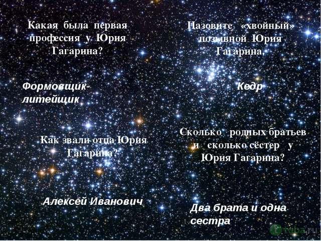 Назовите «хвойный» позывной Юрия Гагарина. Какая была первая профессия у Юрия...