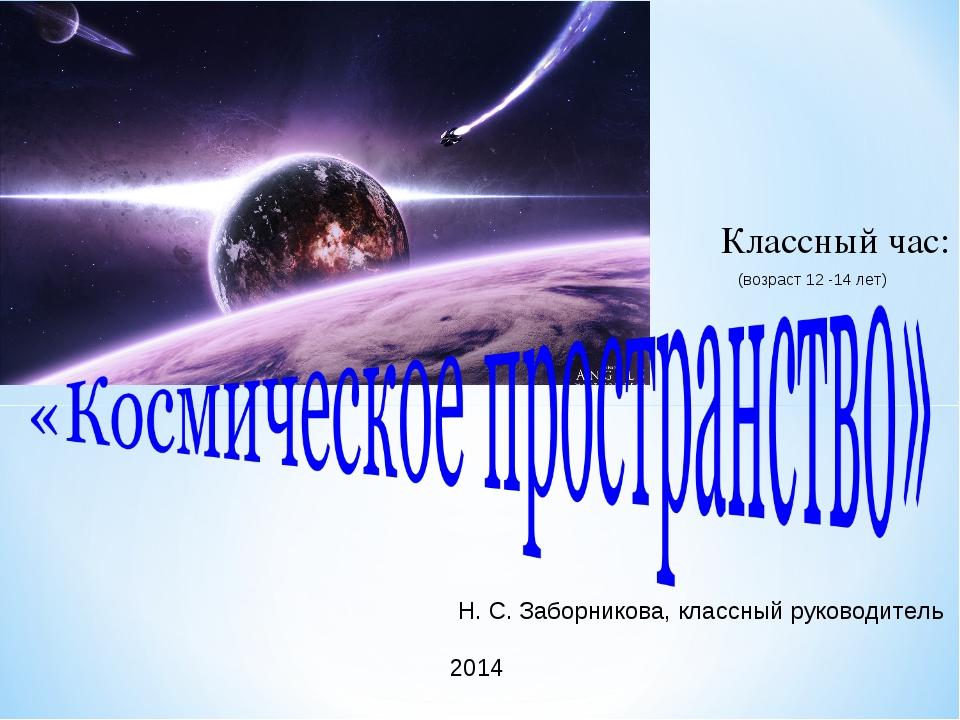 Классный час: Н. С. Заборникова, классный руководитель 2014 (возраст 12 -14...