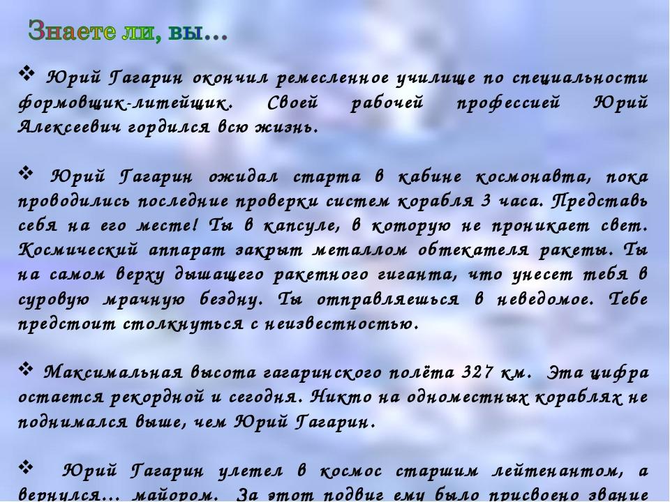 Юрий Гагарин окончил ремесленное училище по специальности формовщик-литейщик...