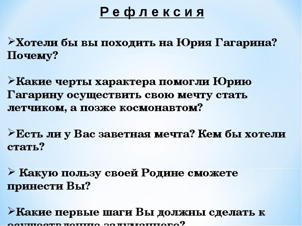 Р е ф л е к с и я Хотели бы вы походить на Юрия Гагарина? Почему? Какие черты...