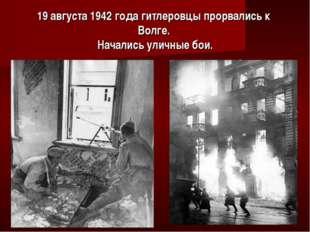 19 августа 1942 года гитлеровцы прорвались к Волге. Начались уличные бои.