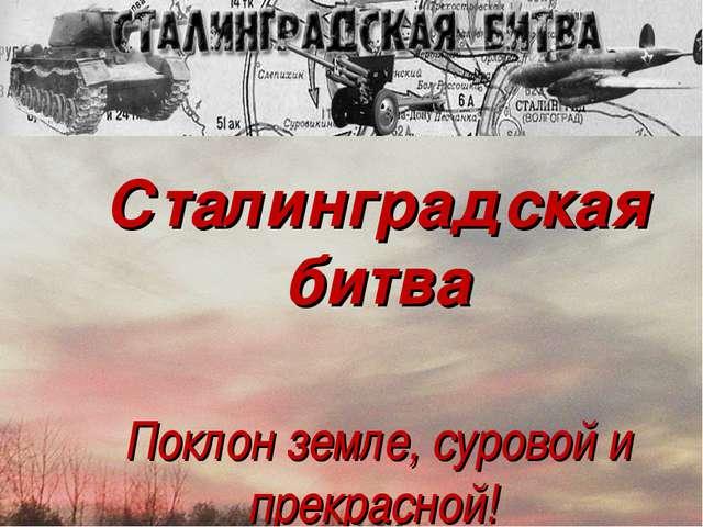 Сталинградская битва Поклон земле, суровой и прекрасной!