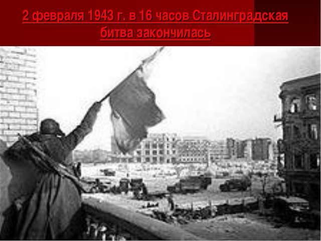 2 февраля 1943 г. в 16 часов Сталинградская битва закончилась