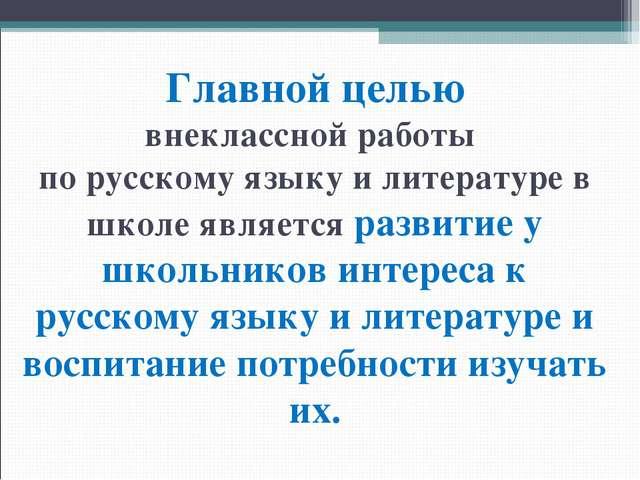 Главной целью внеклассной работы по русскому языку и литературе в школе являе...