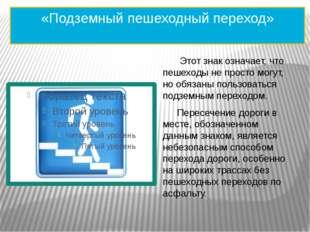 «Подземный пешеходный переход»  Этот знак означает, что пешеходы не просто м