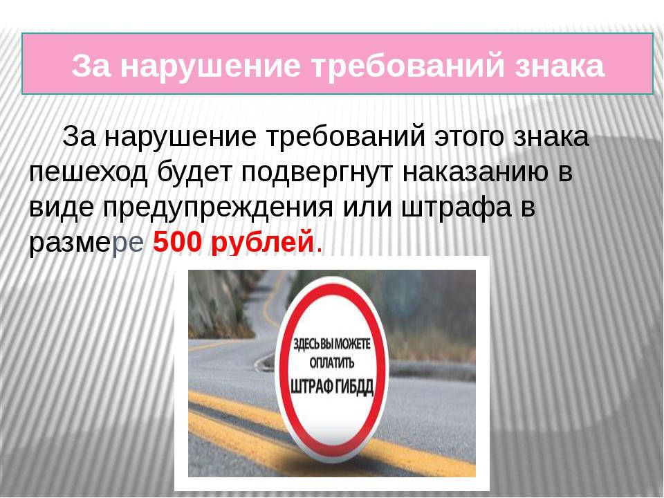 За нарушение требований знака За нарушение требований этого знака пешеход бу...