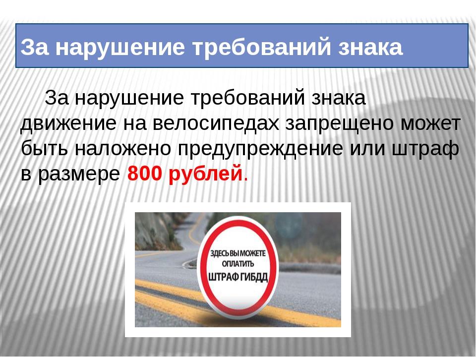 За нарушение требований знака За нарушение требований знака движение на вело...