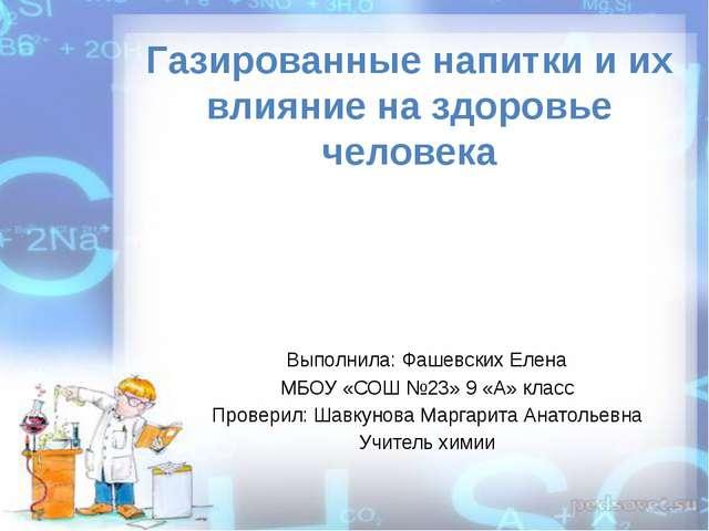 Газированные напитки и их влияние на здоровье человека Выполнила: Фашевских Е...