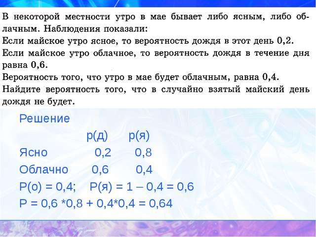 у Решение р(д) р(я) Ясно 0,2 0,8 Облачно 0,6 0,4 Р(о) = 0,4; Р(я) = 1 – 0,4 =...
