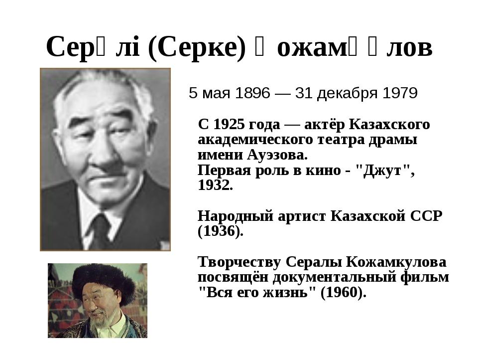 Серәлі (Серке) Қожамқұлов 5 мая 1896 — 31 декабря 1979 С 1925 года — актёр Ка...