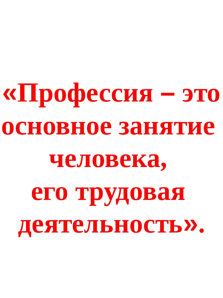 «Профессия – это основное занятие человека, его трудовая деятельность».