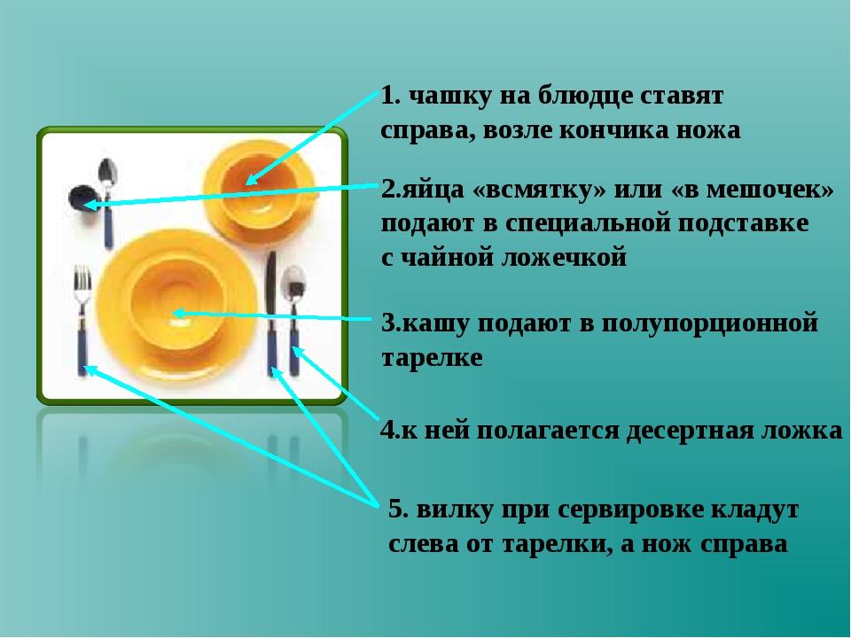 1. чашку на блюдце ставят справа, возле кончика ножа 2.яйца «всмятку» или «в...