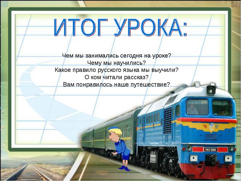 Чем мы занимались сегодня на уроке? Чему мы научились? Какое правило русского...