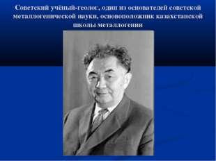 Советский учёный-геолог, один из основателей советской металлогенической наук