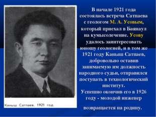 В начале 1921 года состоялась встреча Сатпаева с геологом М. А. Усовым, котор
