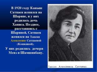 В 1920 году Каныш Сатпаев женился на Шарипе, и у них родилась дочь Ханиса. П