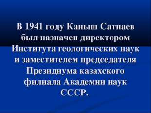 В 1941 году Каныш Сатпаев был назначен директором Института геологических нау
