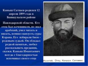 Каныш Сатпаев родился 12 апреля 1899 года в Баянаульском районе Павлодарской