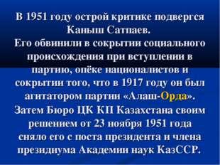 В 1951 году острой критике подвергся Каныш Сатпаев. Его обвинили в сокрытии с
