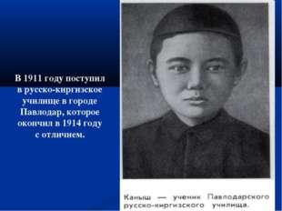 В 1911 году поступил в русско-киргизское училище в городе Павлодар, которое о