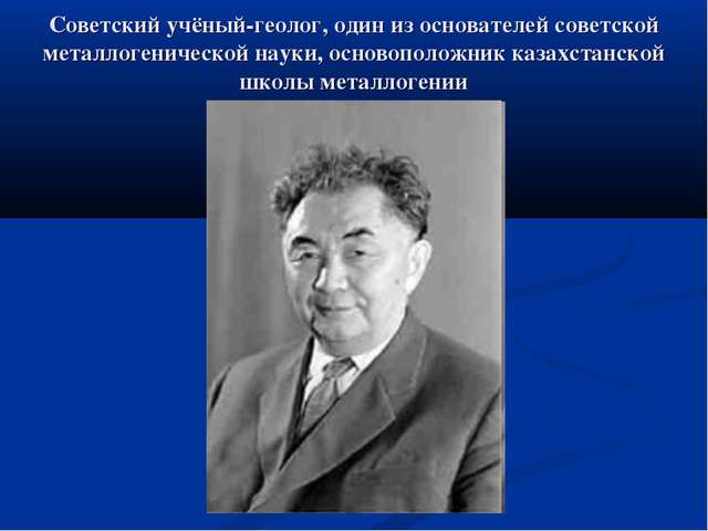 Советский учёный-геолог, один из основателей советской металлогенической наук...