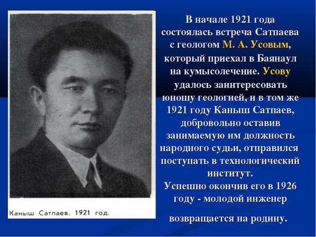 В начале 1921 года состоялась встреча Сатпаева с геологом М. А. Усовым, котор...