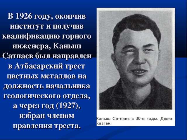 В 1926 году, окончив институт и получив квалификацию горного инженера, Каныш...