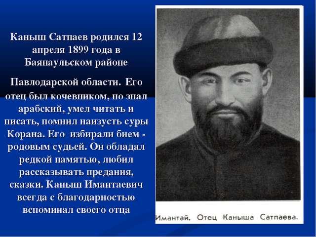 Каныш Сатпаев родился 12 апреля 1899 года в Баянаульском районе Павлодарской...