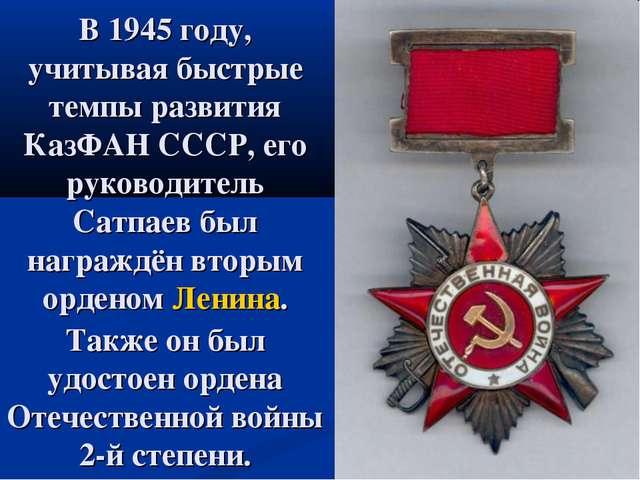 В 1945 году, учитывая быстрые темпы развития КазФАН СССР, его руководитель Са...