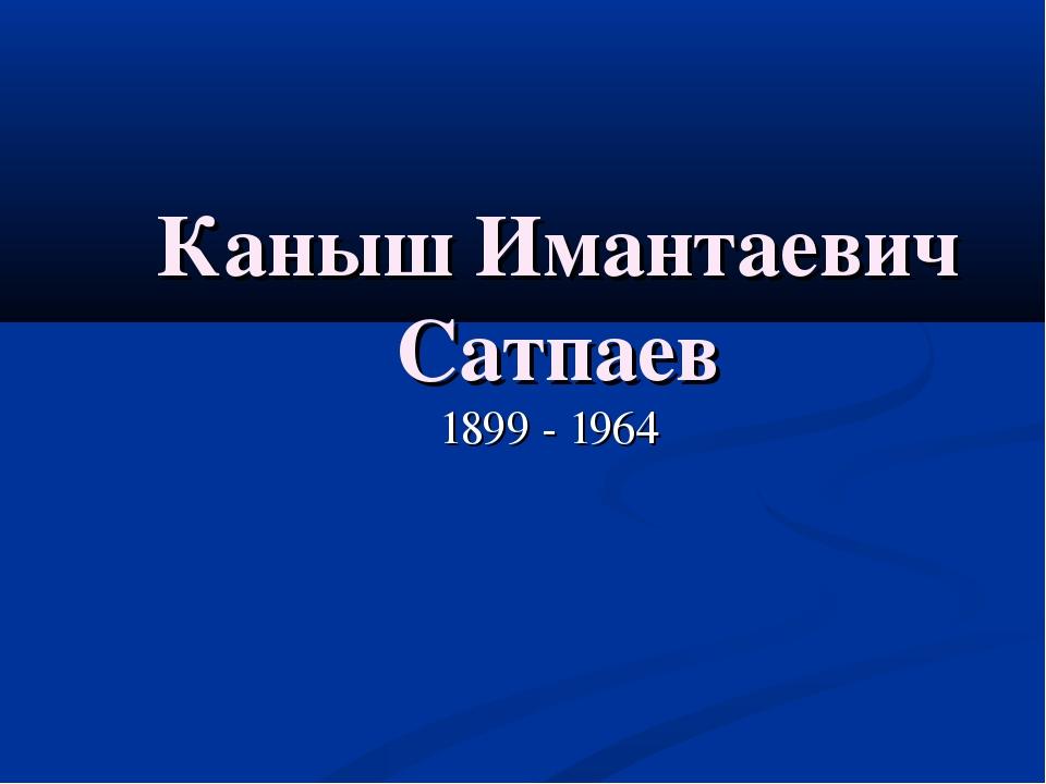 Каныш Имантаевич Сатпаев 1899 - 1964