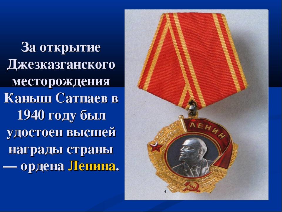 За открытие Джезказганского месторождения Каныш Сатпаев в 1940 году был удост...
