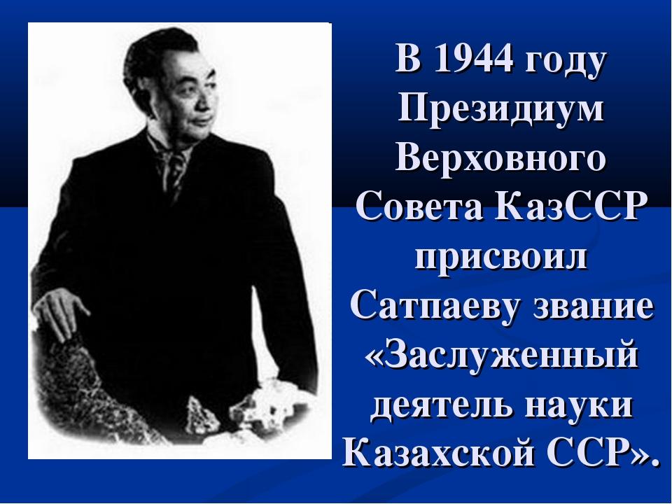 В 1944 году Президиум Верховного Совета КазССР присвоил Сатпаеву звание «Засл...