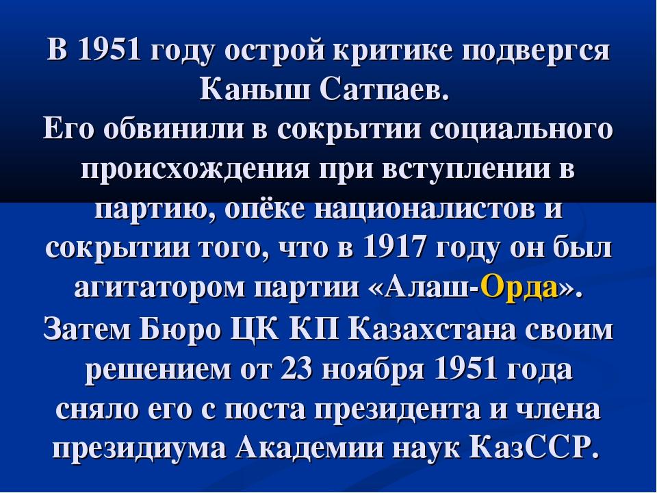 В 1951 году острой критике подвергся Каныш Сатпаев. Его обвинили в сокрытии с...