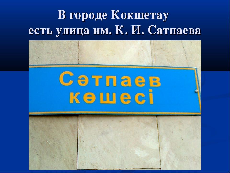 В городе Кокшетау есть улица им. К. И. Сатпаева