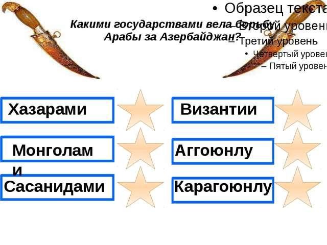 Какими государствами вела борьбу Арабы за Азербайджан? Хазарами Монголами Са...