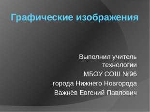 Графические изображения Выполнил учитель технологии МБОУ СОШ №96 города Нижне