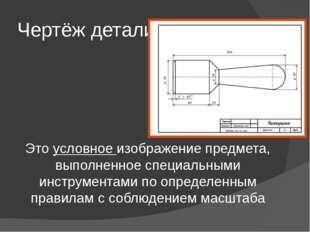Чертёж детали Это условное изображение предмета, выполненное специальными инс