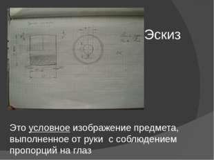 Эскиз Это условное изображение предмета, выполненное от руки с соблюдением пр