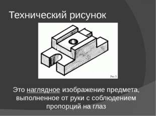 Технический рисунок Это наглядное изображение предмета, выполненное от руки с