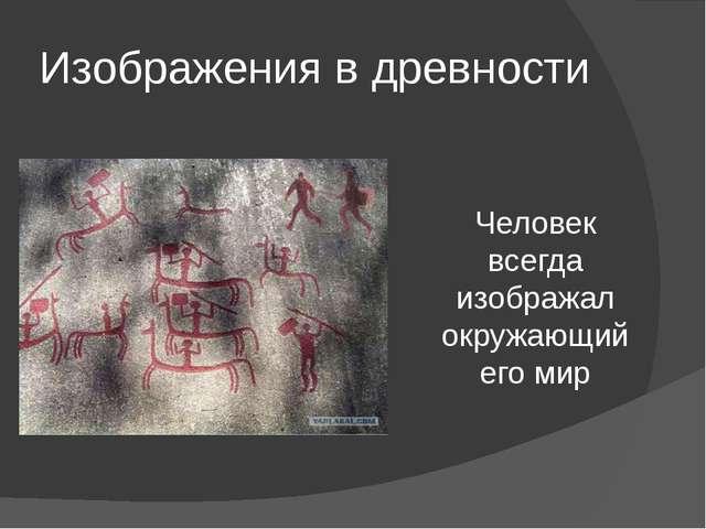 Изображения в древности Человек всегда изображал окружающий его мир