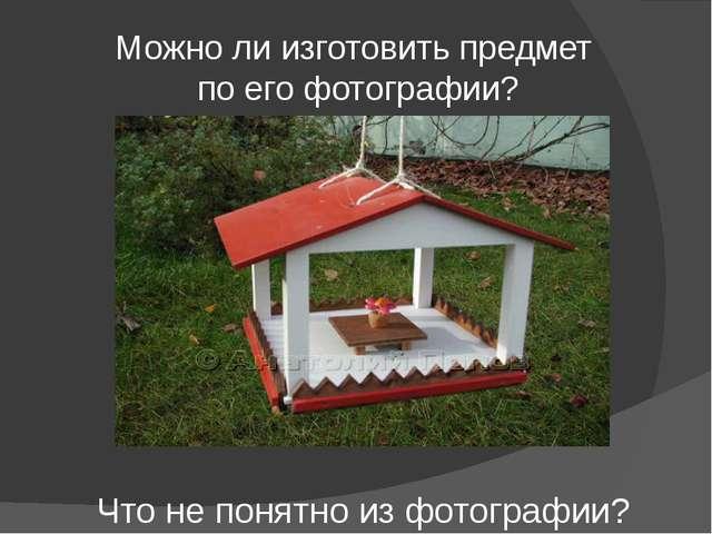 Можно ли изготовить предмет по его фотографии? Что не понятно из фотографии?