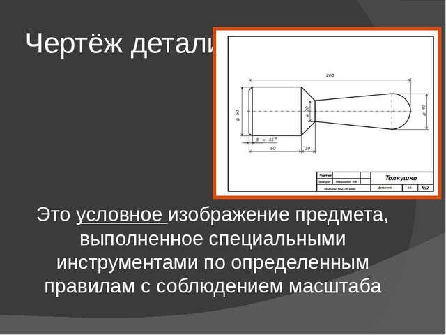 Чертёж детали Это условное изображение предмета, выполненное специальными инс...