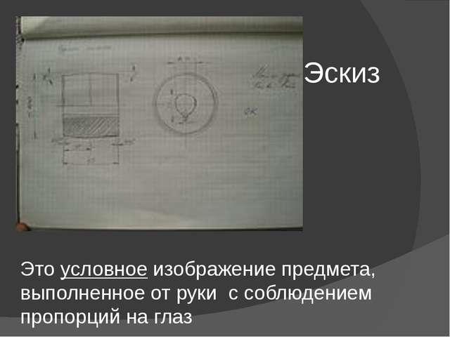 Эскиз Это условное изображение предмета, выполненное от руки с соблюдением пр...