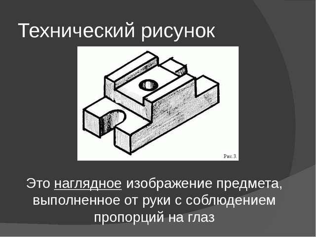 Технический рисунок Это наглядное изображение предмета, выполненное от руки с...