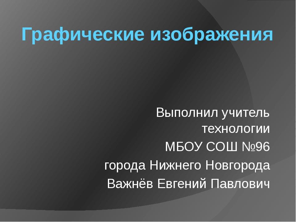 Графические изображения Выполнил учитель технологии МБОУ СОШ №96 города Нижне...