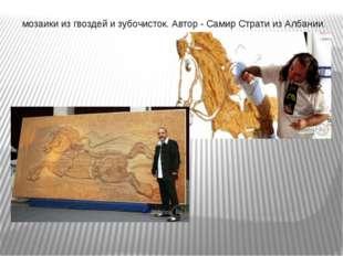 мозаики из гвоздей и зубочисток. Автор - Самир Страти из Албании.
