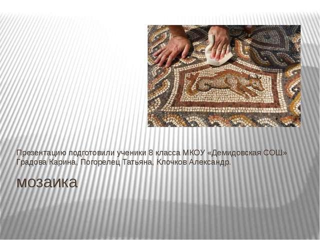 мозаика Презентацию подготовили ученики 8 класса МКОУ «Демидовская СОШ» Градо...