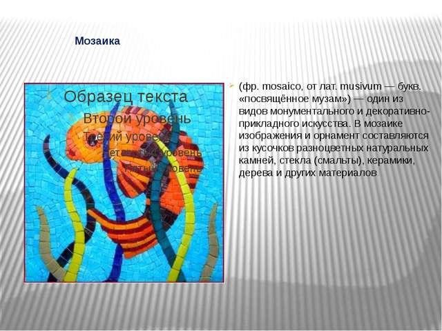 Мозаика (фр. mosaico, от лат. musivum — букв. «посвящённое музам») — один из...