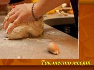 Так тесто месят.